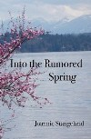 Book cover for Into the Rumored Spring, poems by Joannie Stangeland